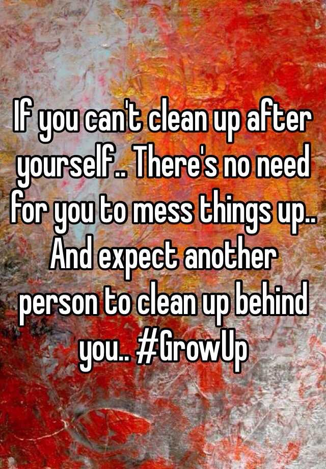 If You Can 39 T Clean Up After Yourself There 39 S No Need For You To Mess Things Up And Expect