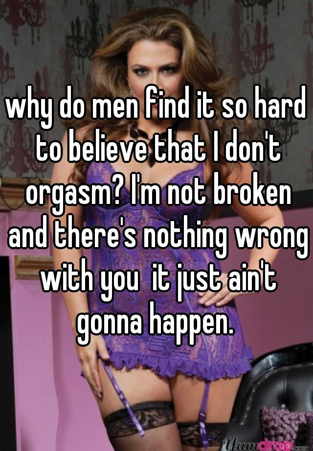 why do men find it so hard to believe that I don't orgasm? I'm not broken  and there's nothing wrong with you it just ain't gonna happen.