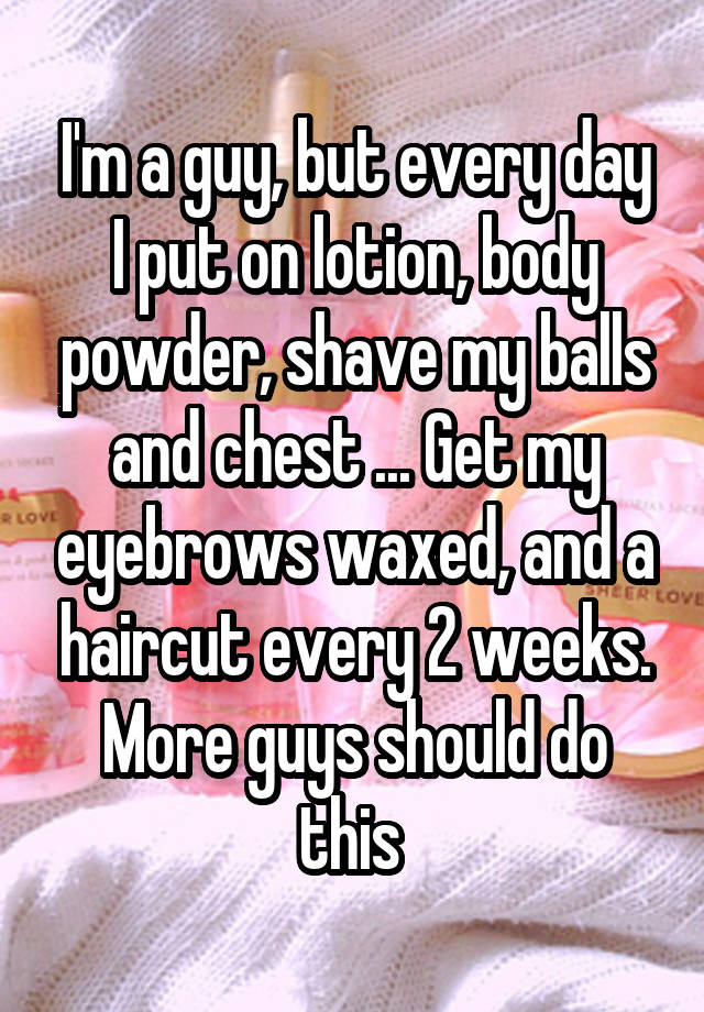 Im A Guy But Every Day I Put On Lotion Body Powder Shave My