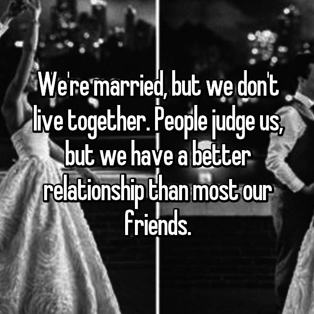 We're married, but we don't live together. People judge us, but we have a better relationship than most our friends.