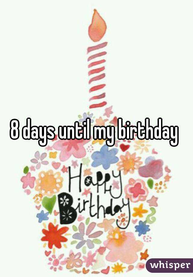 8 Days Until My Birthday
