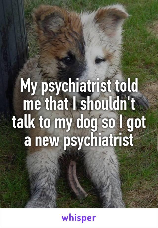 My psychiatrist told me that I shouldn't talk to my dog so I got a new psychiatrist