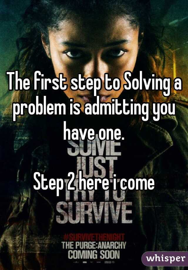 the first step to solving a problem is admitting you have one step