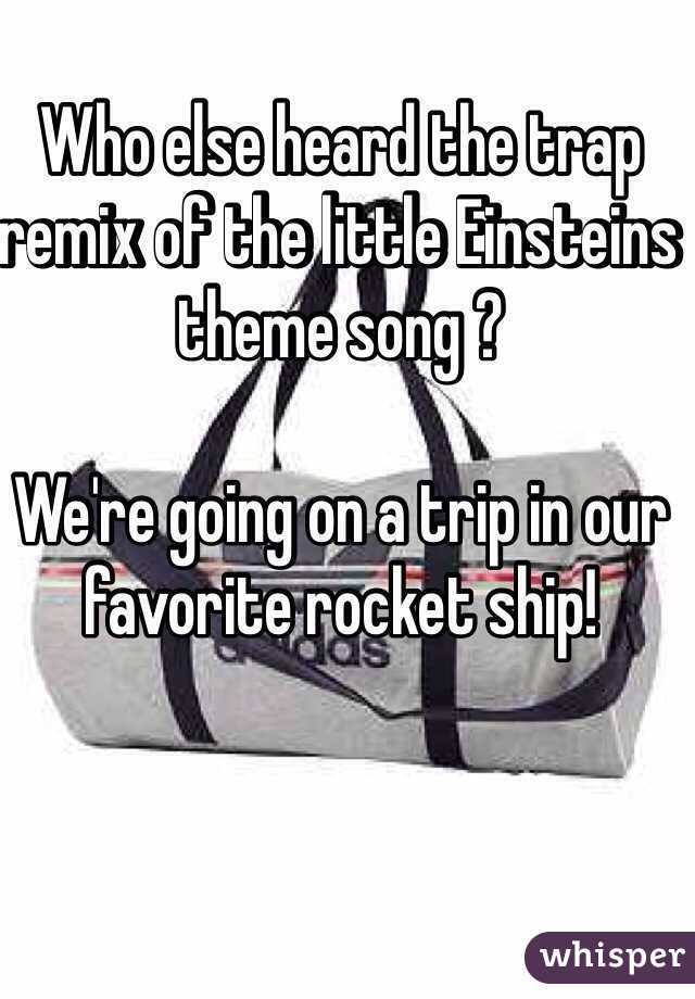 Who Else Heard The Trap Remix Of The Little Einsteins Theme Song