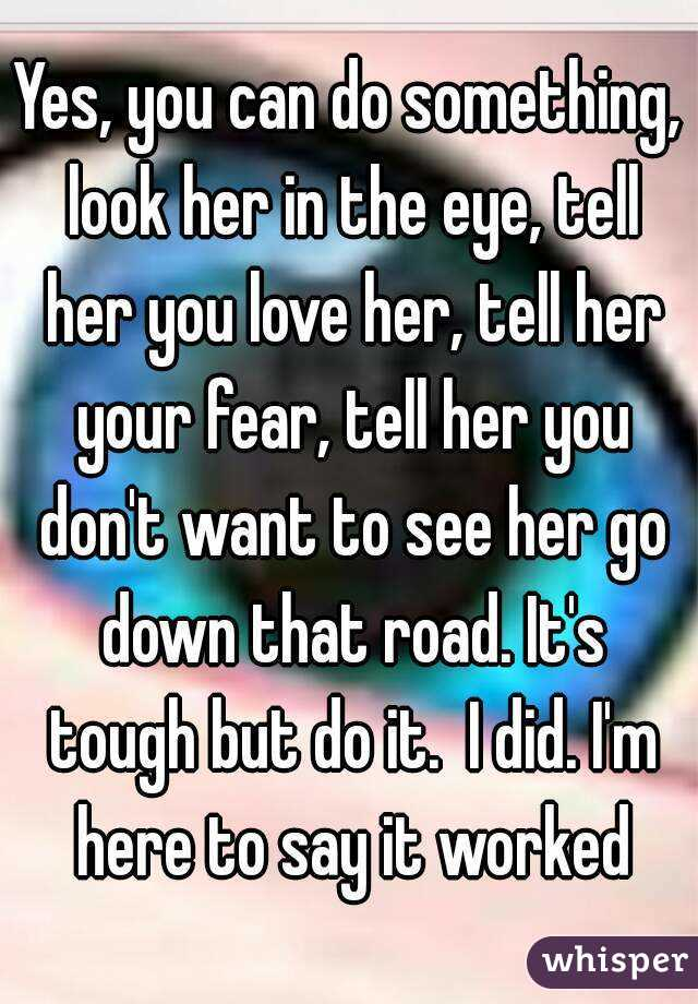 Yes you can do something look her in the eye tell her you love