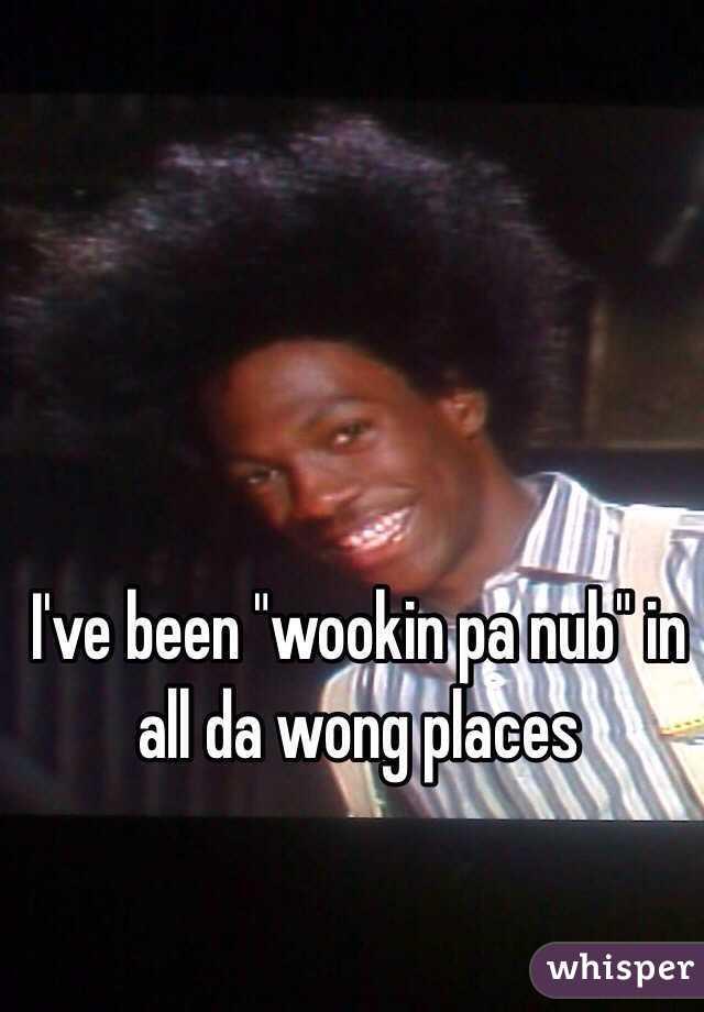 Wookin pa nub