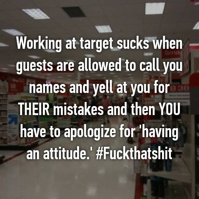 Working at target sucks when guests are allowed to call you names and yell at you for THEIR mistakes and then YOU have to apologize for 'having an attitude.' #Fuckthatshit