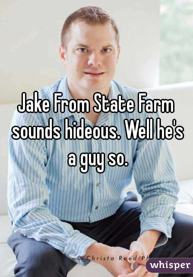 Jake From State Farm sounds hideous. Well he's a guy so.