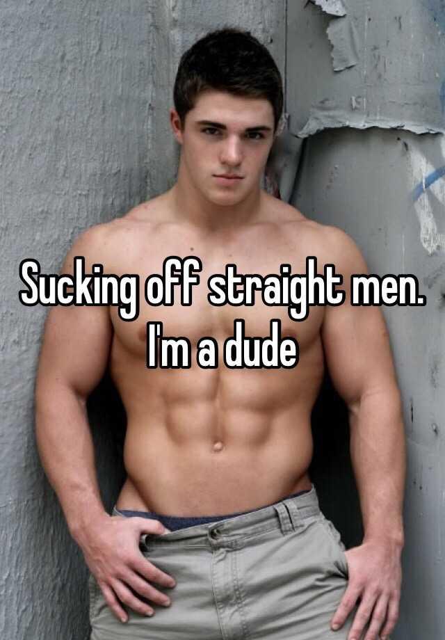 Sucking off straight men. Im a dude