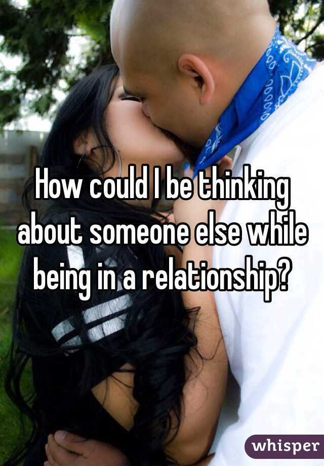 Thinking About Someone Else While In A Relationship