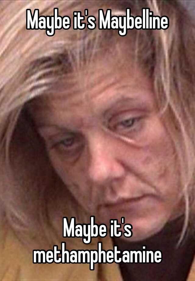 maybe it u0026 39 s maybelline maybe it u0026 39 s methamphetamine
