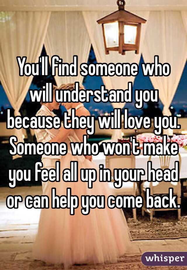 You'll find someone who will understand you because they will love you.