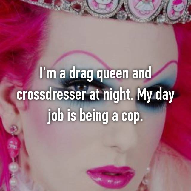 I'm a drag queen and crossdresser at night. My day job is being a cop.