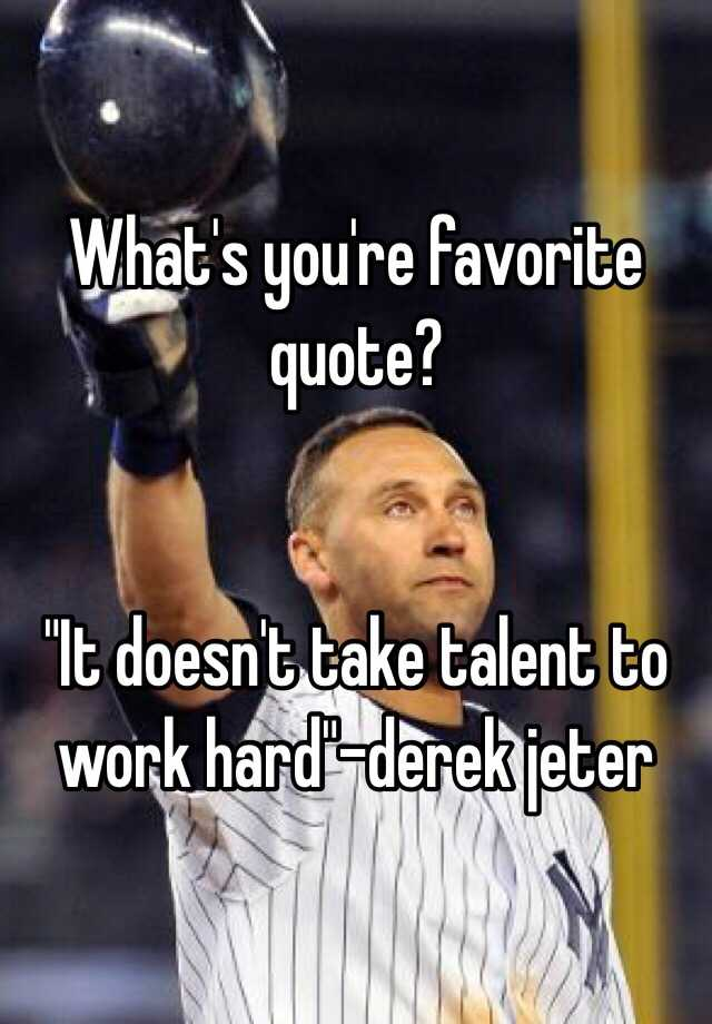 Whats Youre Favorite Quote It Doesnt Take Talent To Work Hard