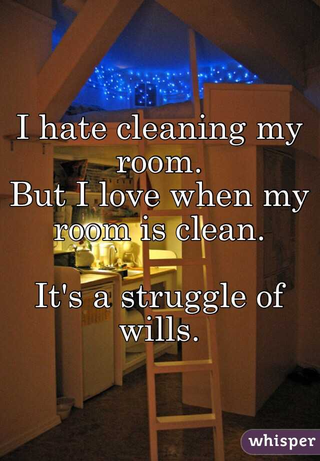 hate cleaning my room. But I love when my room is clean. It\'s a ...