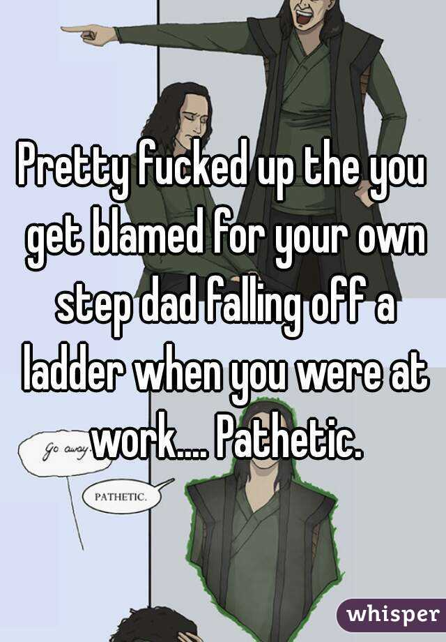 Pretty fucked up the you get blamed for your own step dad falling off a ladder when you were at work.... Pathetic.