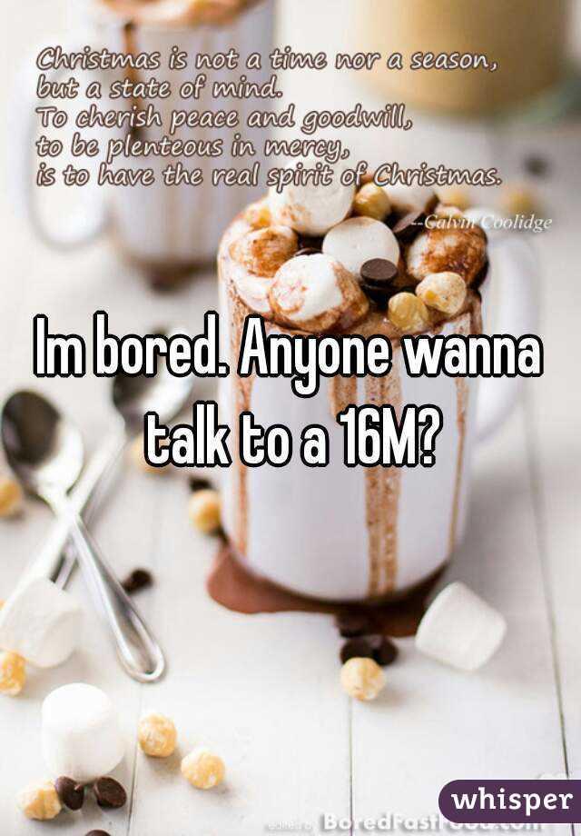 Im bored. Anyone wanna talk to a 16M?
