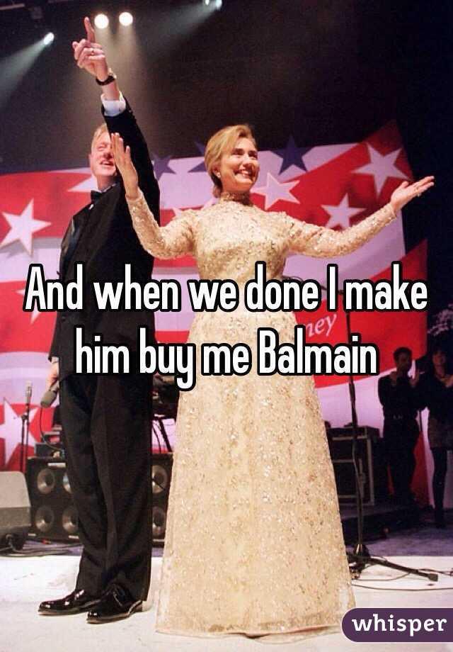 And when we done I make him buy me Balmain