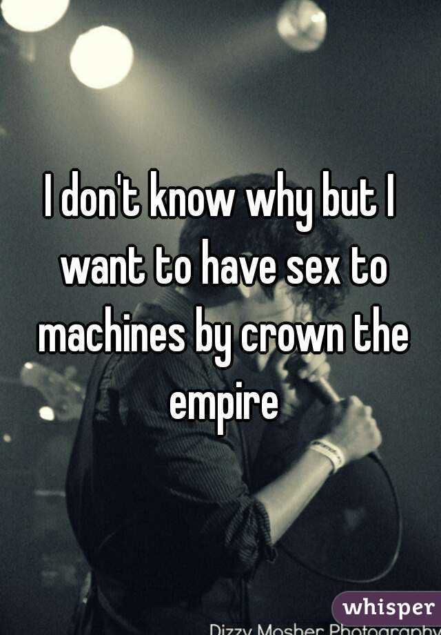 I don't know why but I want to have sex to machines by crown the empire