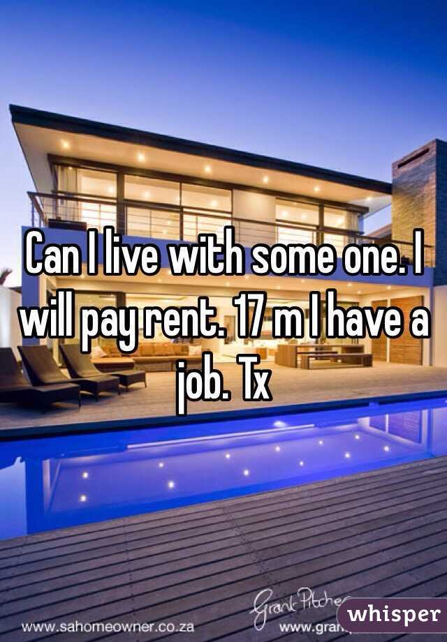 Can I live with some one. I will pay rent. 17 m I have a job. Tx