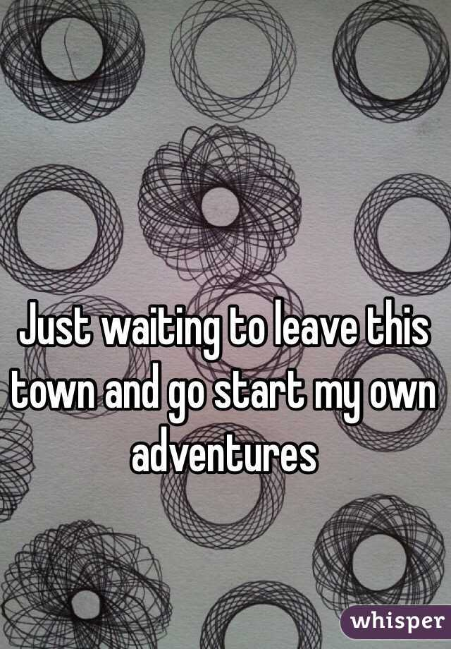 Just waiting to leave this town and go start my own adventures