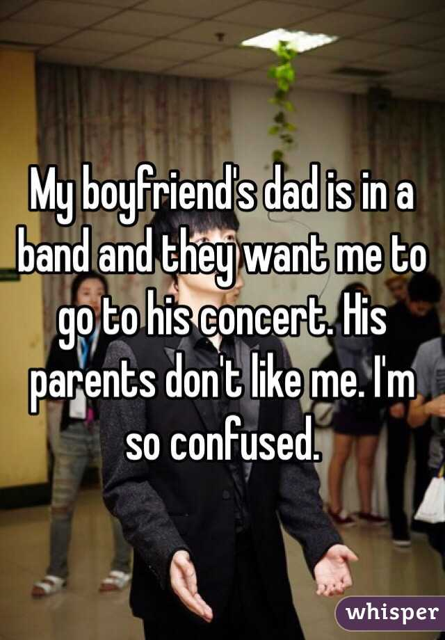 My boyfriend's dad is in a band and they want me to go to his concert. His parents don't like me. I'm so confused.