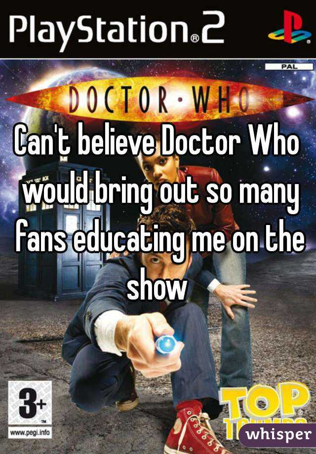 Can't believe Doctor Who would bring out so many fans educating me on the show