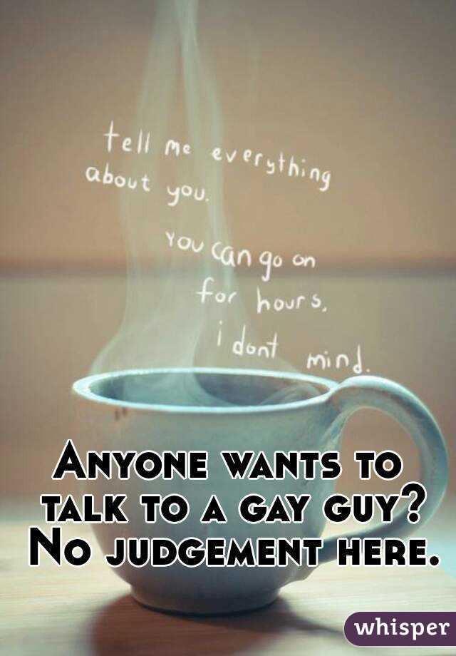 Anyone wants to talk to a gay guy? No judgement here.