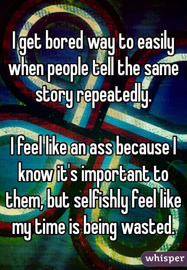 I get bored way to easily when people tell the same story repeatedly.  I feel like an ass because I know it's important to them, but selfishly feel like my time is being wasted.