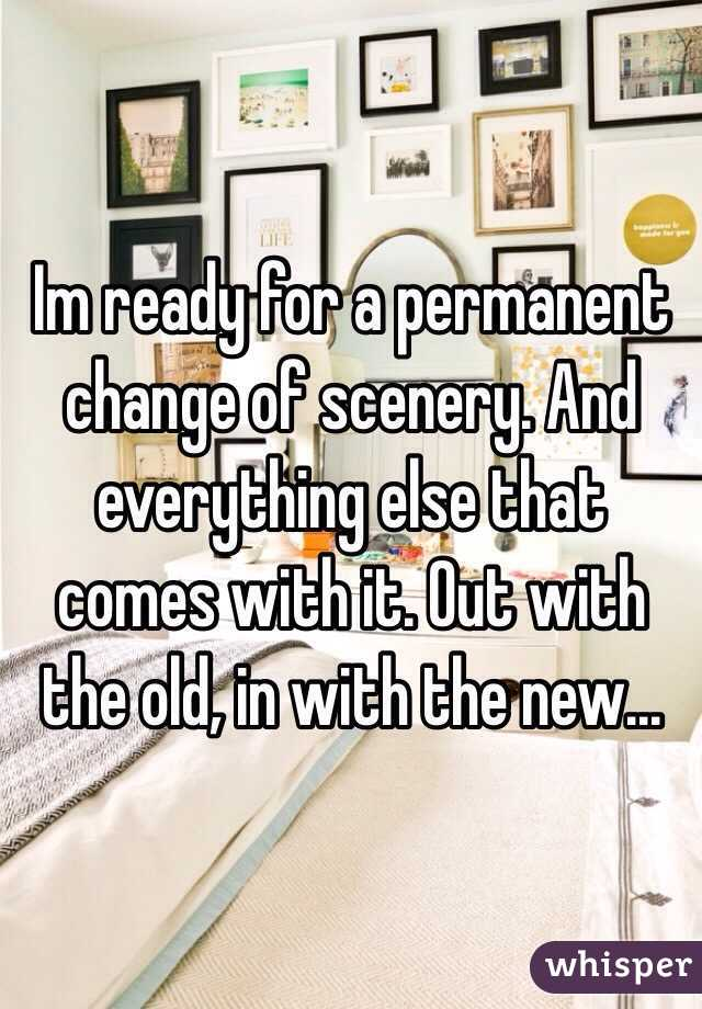 Im ready for a permanent change of scenery. And everything else that comes with it. Out with the old, in with the new...