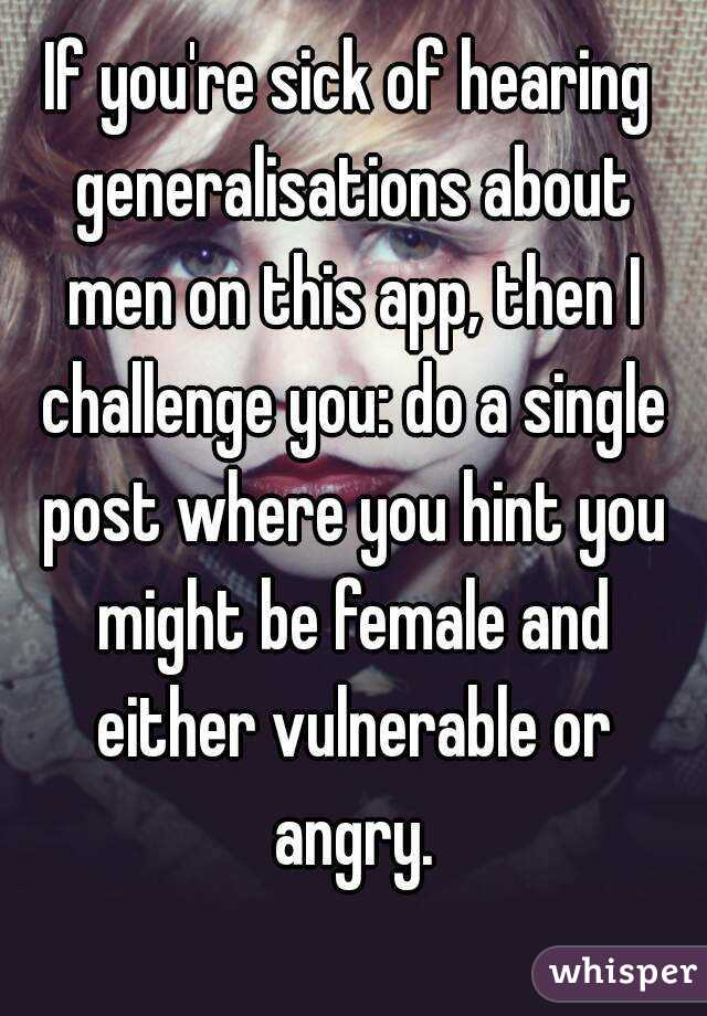 If you're sick of hearing generalisations about men on this app, then I challenge you: do a single post where you hint you might be female and either vulnerable or angry.