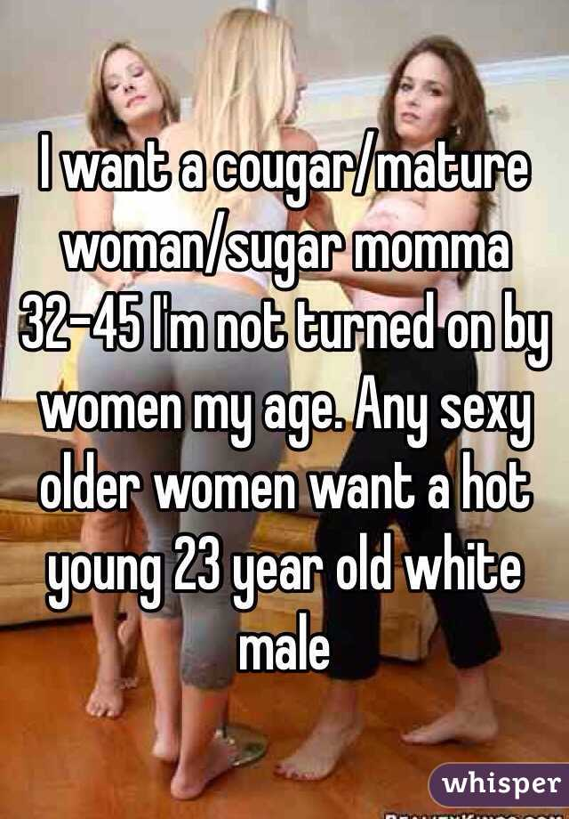I want a cougar/mature woman/sugar momma 32-45 I'm not turned on by women my age. Any sexy older women want a hot young 23 year old white male