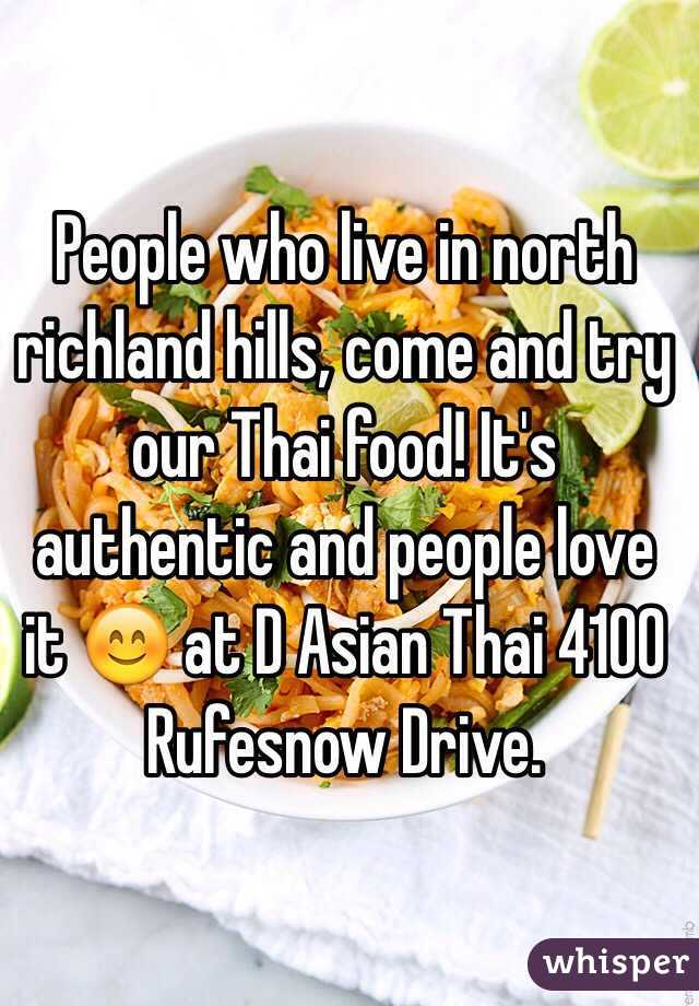 People who live in north richland hills, come and try our Thai food! It's authentic and people love it 😊 at D Asian Thai 4100 Rufesnow Drive.