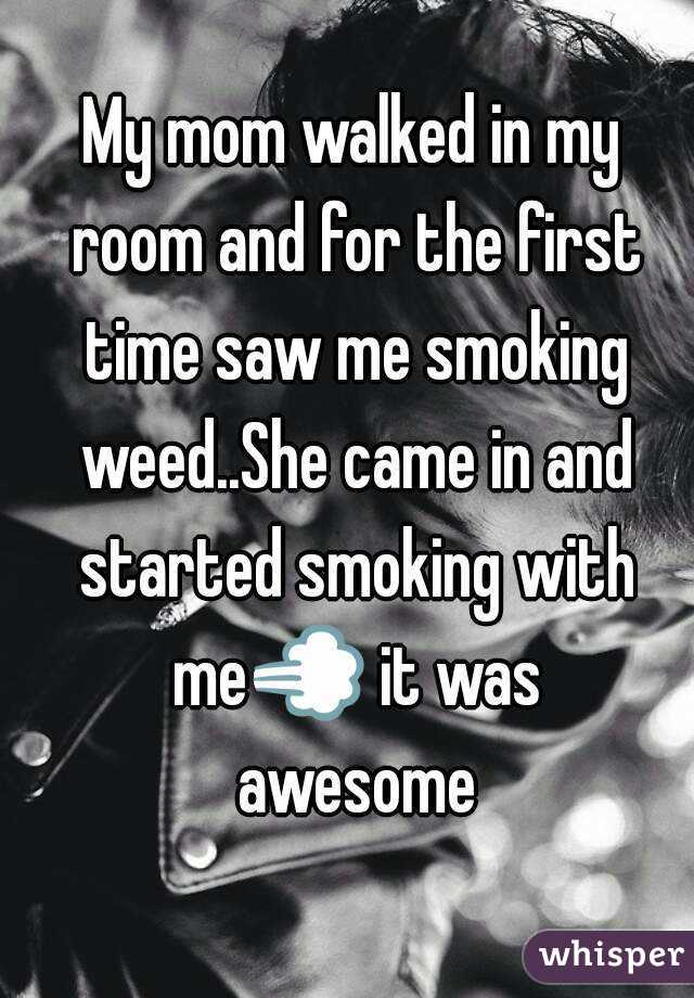 My mom walked in my room and for the first time saw me smoking weed..She came in and started smoking with me💨 it was awesome