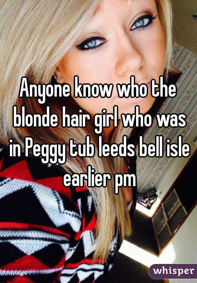 Anyone know who the blonde hair girl who was in Peggy tub leeds bell isle earlier pm