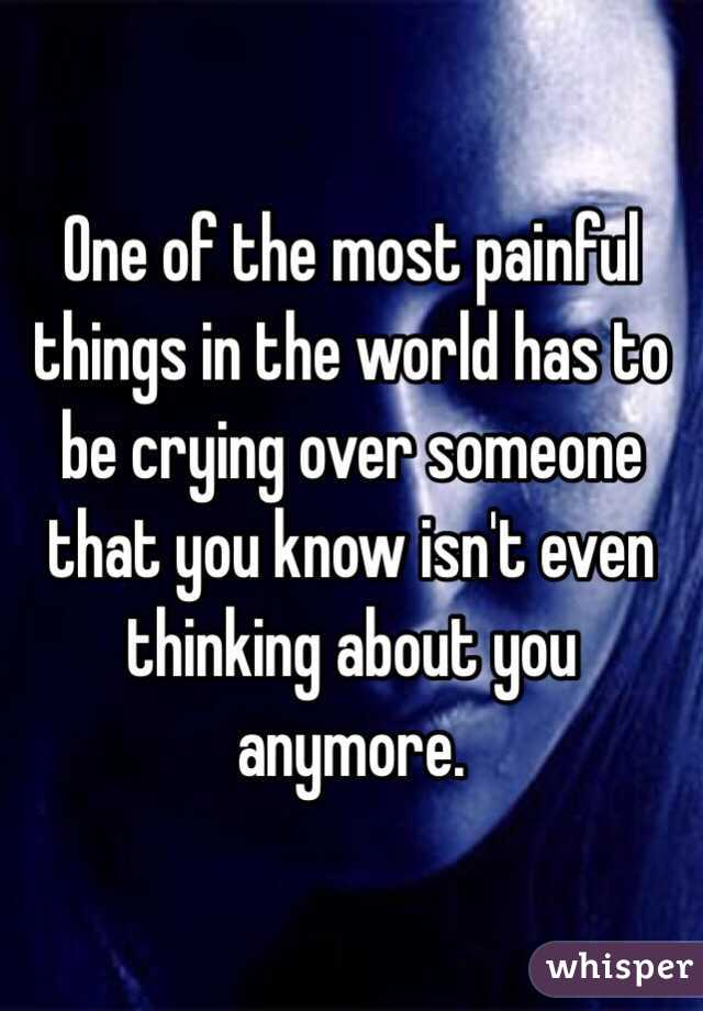 One of the most painful things in the world has to be crying over someone that you know isn't even thinking about you anymore.