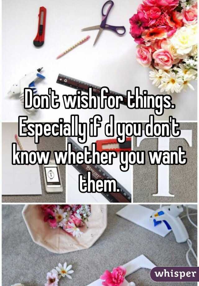 Don't wish for things. Especially if d you don't know whether you want them.