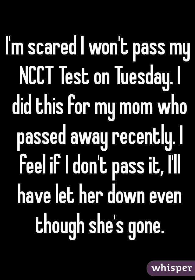 I'm scared I won't pass my NCCT Test on Tuesday. I did this for my mom who passed away recently. I feel if I don't pass it, I'll have let her down even though she's gone.