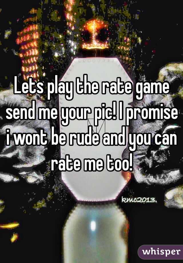 Lets play the rate game send me your pic! I promise i wont be rude and you can rate me too!