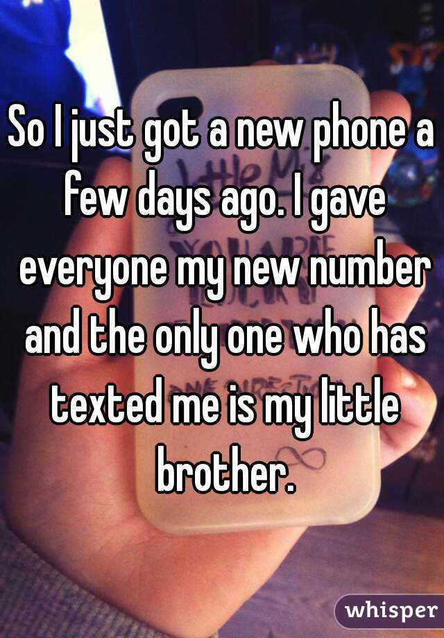 So I just got a new phone a few days ago. I gave everyone my new number and the only one who has texted me is my little brother.