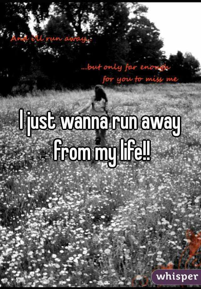 I just wanna run away from my life!!