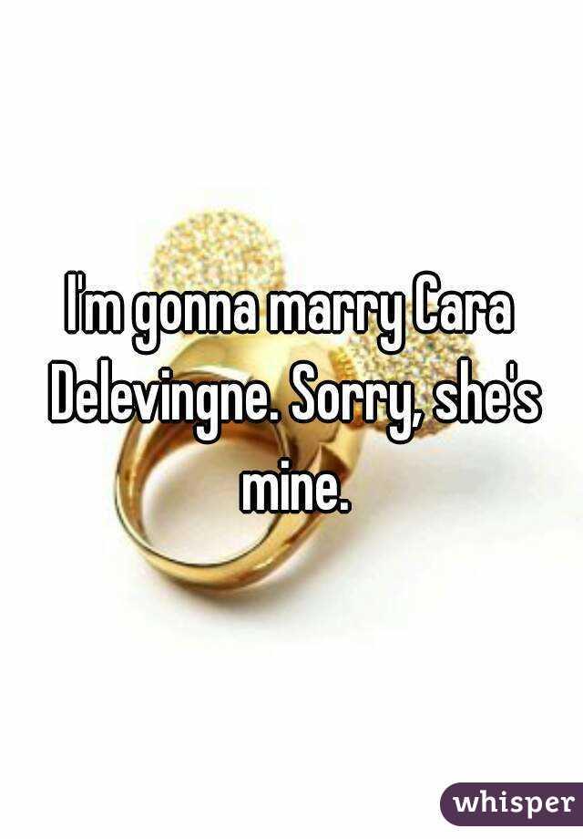 I'm gonna marry Cara Delevingne. Sorry, she's mine.