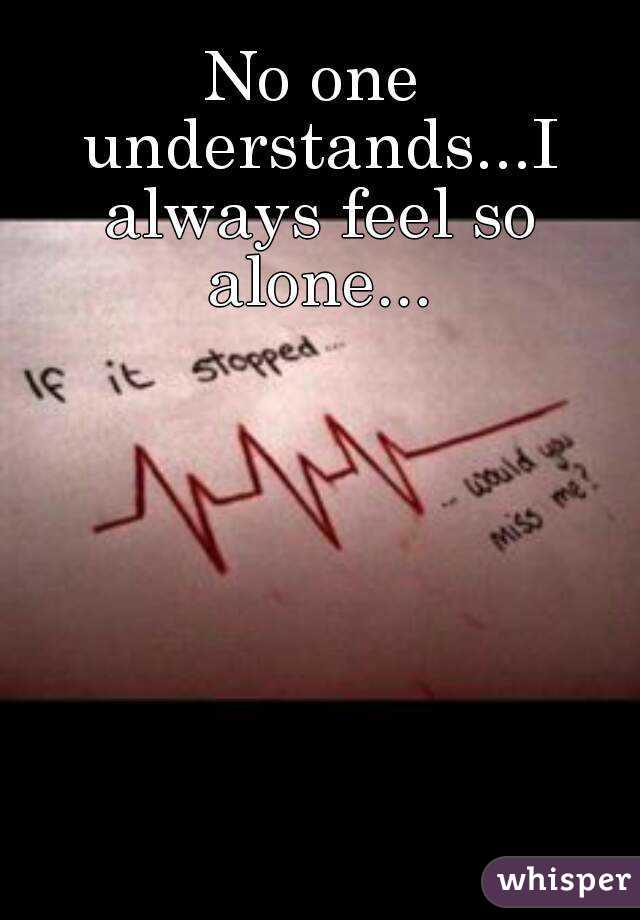 No one understands...I always feel so alone...