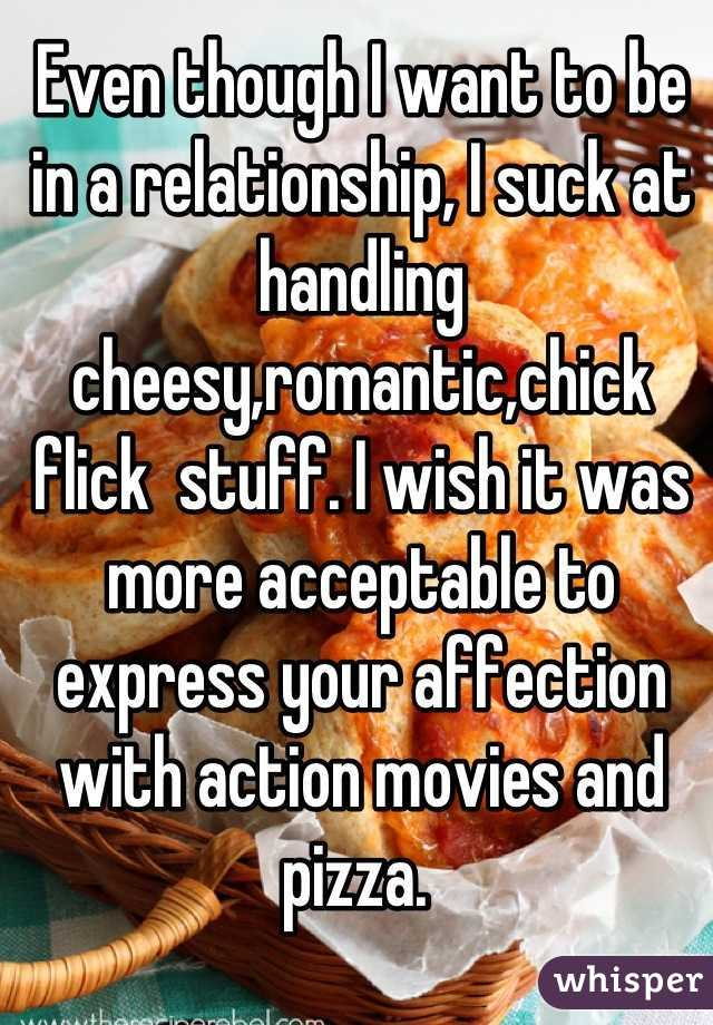 Even though I want to be in a relationship, I suck at handling cheesy,romantic,chick flick  stuff. I wish it was more acceptable to express your affection with action movies and pizza.