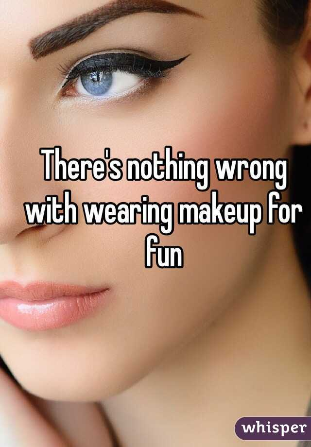 There's nothing wrong with wearing makeup for fun