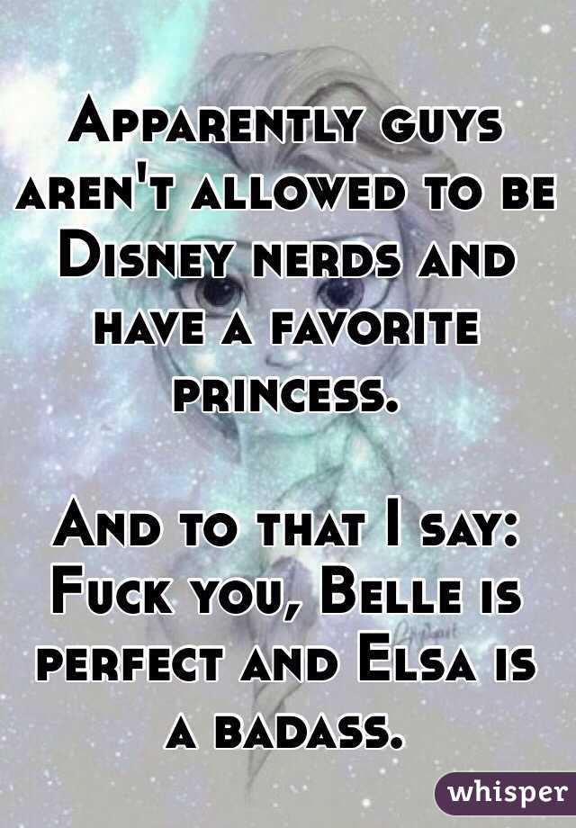 Apparently guys aren't allowed to be Disney nerds and have a favorite princess.  And to that I say: Fuck you, Belle is perfect and Elsa is a badass.