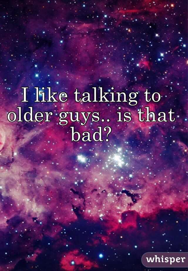 I like talking to older guys.. is that bad?