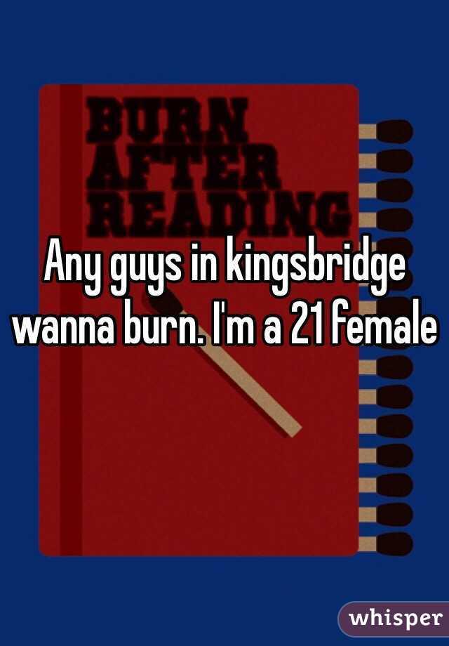 Any guys in kingsbridge wanna burn. I'm a 21 female