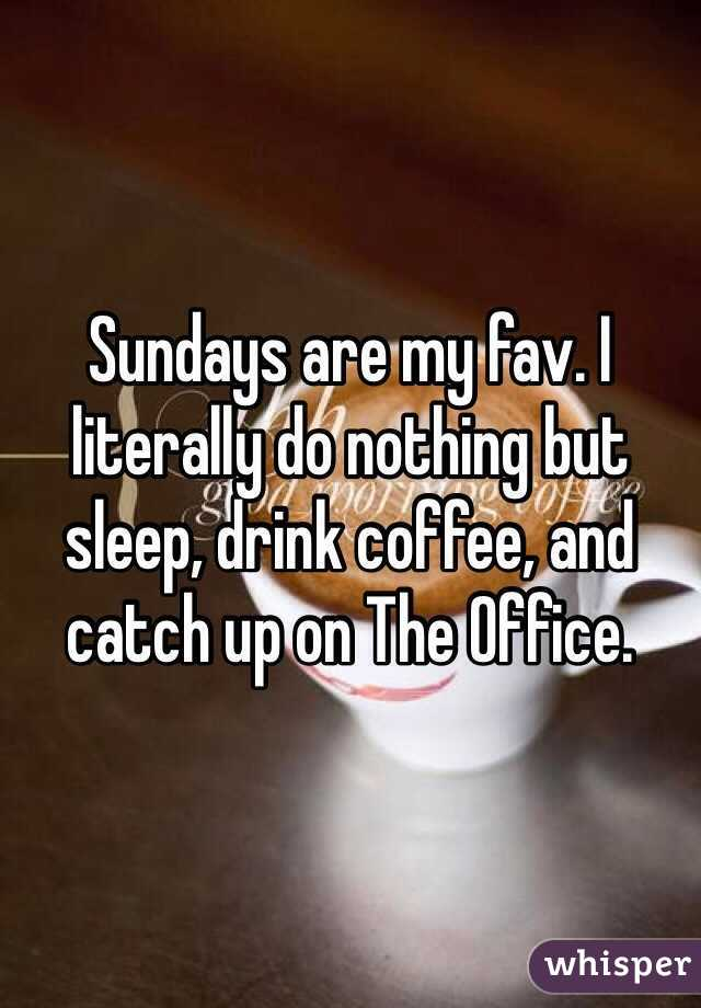 Sundays are my fav. I literally do nothing but sleep, drink coffee, and catch up on The Office.