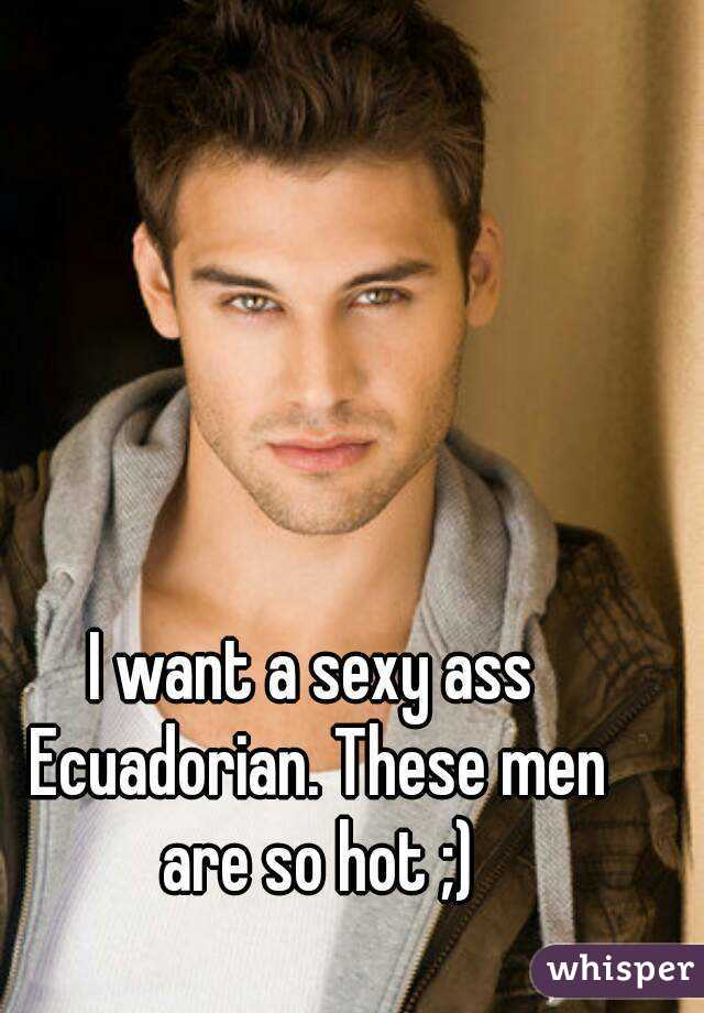 I want a sexy ass Ecuadorian. These men are so hot ;)